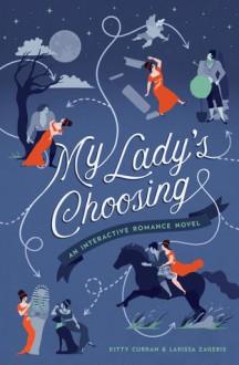 My Lady's Choosing: An Interactive Romance Novel - Kitty Curran,Larissa Zageris