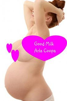 Good Milk (Pregnant and Paranormal Book 1) - Arla Coopa