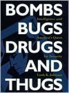 Bombs, Bugs, Drugs and Thugs: Intelligence and America's Quest for Security - Loch K. Johnson