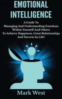 Emotional Intelligence: A Guide To Managing And Understanding Emotions Within Yourself And Others To Achieve Happiness, Great Relationships And Success In Life! - Mark West