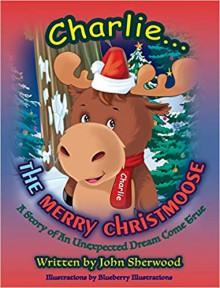 Charlie...The Merry Christmoose (Children's Christmas Book) - John Sherwood