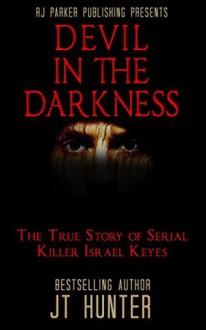 Devil in The Darkness: True Story of Serial Killer ISRAEL KEYES - J.T. Hunter,RJ Parker,Aeternum Designs