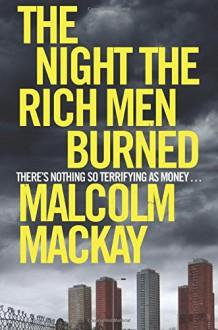 The Night the Rich Men Burned - Malcolm Mackay