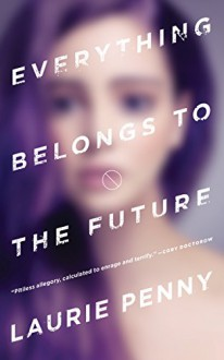 Everything Belongs to the Future - Laurie Penny