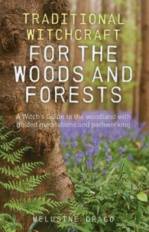 Traditional Witchcraft for the Woods and Forests: A Witch's Guide to the Woodland with Guided Meditations and Pathworking - Melusine Draco