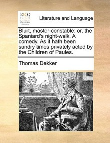 Blurt, Master-Constable: Or, the Spaniard's Night-Walk. a Comedy. as It Hath Been Sundry Times Privately Acted by the Children of Paules. - Thomas Dekker