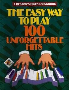 The Easy Way to Play 100 Unforgettable Hits - Reader's Digest Association, William L. Simon, Dan Fox