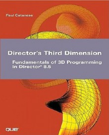 Director's Third Dimension: Fundamentals of 3D Programming in Director 8.5 (With CD-ROM) - Paul Catanese