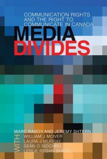 Media Divides: Communication Rights and the Right to Communicate in Canada - Marc Raboy, Jeremy Shtern, William J. McIver Jr.