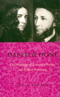 Dared & Done: Marriage Of Elizabeth Barrett & Robert Browning - Julia Markus