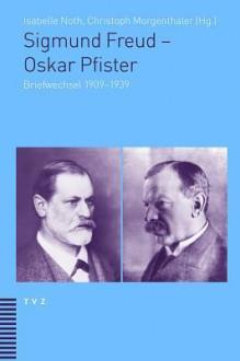 Sigmund Freud - Oskar Pfister: Briefwechsel 1909-1939 - Christoph Morgenthaler, Isabelle Noth