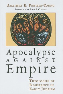 Apocalypse Against Empire: Theologies of Resistance in Early Judaism - Anathea E. Portier-Young, John J. Collins