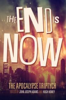 The End is Now (The Apocalypse Triptych Book 2) (Volume 2) - John Joseph Adams,Hugh Howey,Daniel H. Wilson,Robin Wasserman,Jamie Ford,Jonathan Maberry,David Wellington,Ben H. Winters,Sarah Langan,Tananarive Due,Scott Sigler,Seanan McGuire