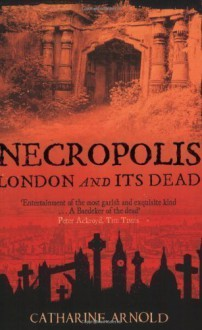 Necropolis: London and Its Dead by Catharine Arnold New Edition (2007) - Catharine Arnold