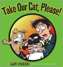Take Our Cat, Please: A Get Fuzzy Collection - Darby Conley