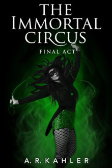 The Immortal Circus: Final Act - A.R. Kahler