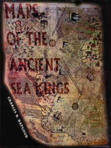 Maps of the Ancient Sea Kings: Evidence of Advanced Civilization in the Ice Age - Charles H. Hapgood