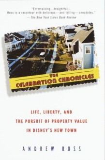 The Celebration Chronicles: Life, Liberty, and the Pursuit of Property Value in Disney's New Town - Andrew Ross