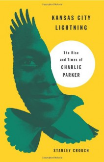Kansas City Lightning: The Rise and Times of Charlie Parker - Stanley Crouch