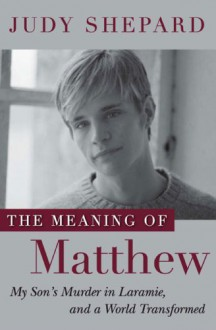 The Meaning of Matthew: My Son's Murder in Laramie, and a World Transformed - Judy Shepard