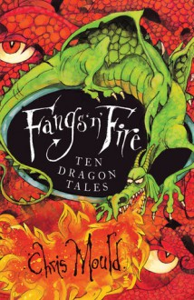 Fangs 'n' Fire: Ten Dramatic Dragon Tales. Adapted, Written and Illustrated by Chris Mould - Chris Mould