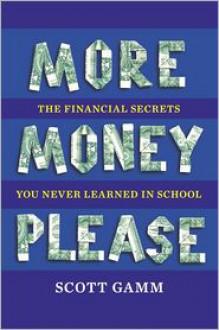 More Money, Please: The Financial Secrets You Never Learned in School - Scott Gamm