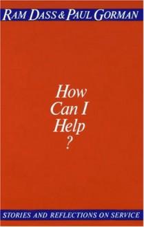 How Can I Help? Stories and Reflection on Service - Ram Dass, Richard Alpert, Paul Gorman