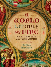 A World Lit Only by Fire: The Medieval Mind and the Renaissance-Portrait of an Age - William Raymond Manchester