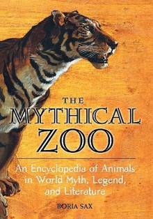 The Mythical Zoo: An Encyclopedia Of Animals In World Myth, Legend, And Literature - Boria Sax