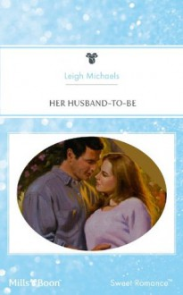 Mills & Boon : Her Husband-To-Be - Leigh Michaels