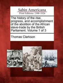 The History of the Rise, Progress, and Accomplishment of the Abolition of the African Slave-Trade by the British Parliament. Volume 1 of 3 - Thomas Clarkson