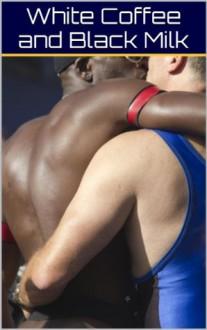 White Coffee and Black Milk, Vol. 1: The Passion and Peril of Gay Interracial Lust (The Best Gay Interracial Erotica) - Oliver Kramden, Delmar Wilson, Willie Spearman, Eroticatorium