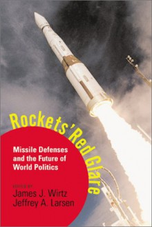 Rockets' Red Glare: Missile Defenses And The Future Of World Politics - James J. Wirtz