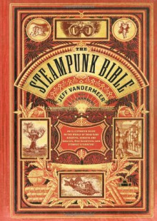 The Steampunk Bible: An Illustrated Guide to the World of Imaginary Airships, Corsets and Goggles, Mad Scientists, and Strange Literature - Bruce Sterling,Jeff VanderMeer,Jake von Slatt,Libby Bulloff,Evelyn Kriete,S.J. Chambers,G.D. Falksen,Desirina Boskovich,J. Daniel Sawyer,Rick Klaw,Jess Nevins,Catherynne M. Valente