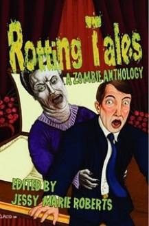 Rotting Tales (a Zombie Anthology) - Jessy Marie Roberts, Matt Kurtz, Eric Dimbleby, K.A. Laity, Rebecca Snow, William R.D. Wood