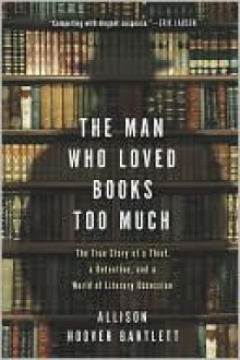 The Man Who Loved Books Too Much - Allison Hoover Bartlett