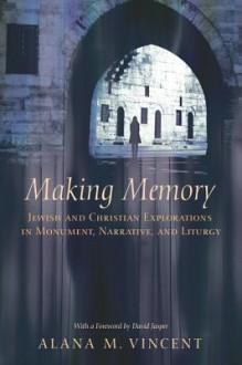 Making Memory: Jewish and Christian Explorations in Monument, Narrative, and Liturgy - Alana Vincent, David Jasper