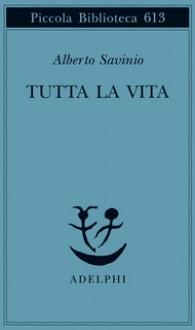Tutta la vita - Alberto Savinio, Paola Italia