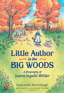Little Author in the Big Woods: A Biography of Laura Ingalls Wilder - Yona Zeldis McDonough