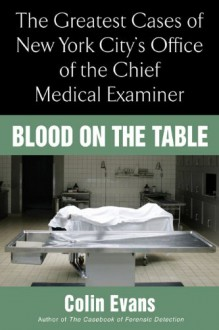 Blood On The Table: The Greatest Cases of New York City's Office of the Chief Medical Examiner - Colin Evans