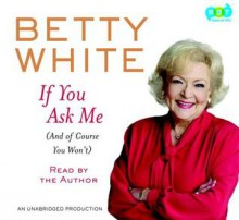 If You Ask Me[(And Of Course You Won't)] - Betty White