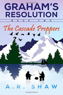 The Cascade Preppers (Graham's Resolution) (Volume 2) - A. R. Shaw