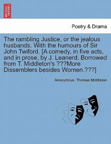 """The Rambling Justice, or the Jealous Husbands. with the Humours of Sir John Twiford. [A Comedy, in Five Acts, and in Prose, by J. Leanerd. Borrowed from T. Middleton's """"More Dissemblers Besides Women.""""] - Anonymous, Thomas Middleton"""