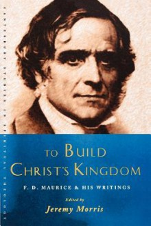 To Build Christ's Kingdom: F. D. Maurice and His Writings - Jeremy Morris