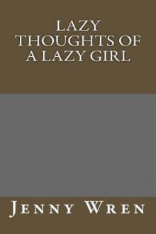 Lazy Thoughts of a Lazy Girl - Jenny Wren