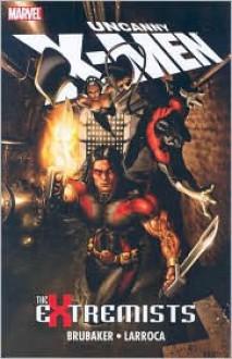 Uncanny X-Men: The Extremists - Ed Brubaker,Salvador Larroca,Jason Keith