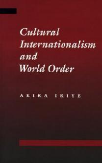Cultural Internationalism and World Order - Akira Iriye