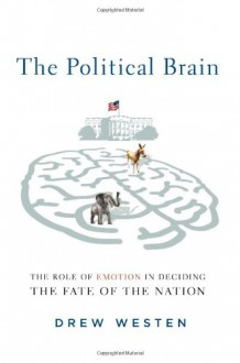 The Political Brain: The Role of Emotion in Deciding the Fate of the Nation - Drew Westen