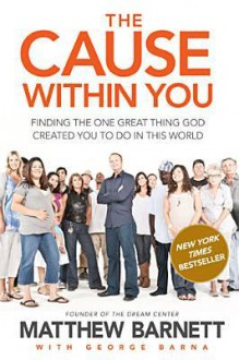 The Cause Within You: Finding the One Great Thing God Created You to Do in This World - Matthew Barnett, George Barna