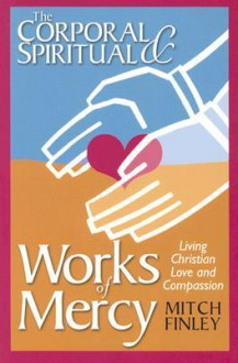 The Corporal & Spiritual Works of Mercy: Living Christian Love and Compassion - Mitch Finley
